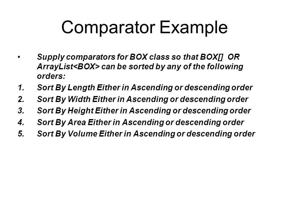 Comparator Example Supply comparators for BOX class so that BOX[] OR ArrayList<BOX> can be sorted by any of the following orders:
